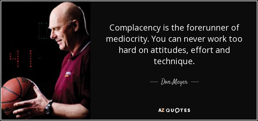 quote-complacency-is-the-forerunner-of-mediocrity-you-can-never-work-too-hard-on-attitudes-don...jpg